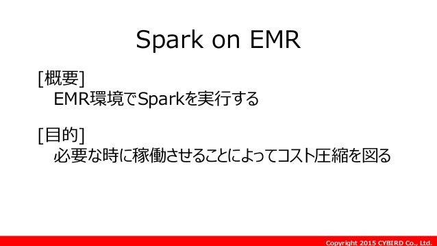 Copyright 2015 CYBIRD Co., Ltd. Spark on EMR [目的] 必要な時に稼働させることによってコスト圧縮を図る [概要] EMR環境でSparkを実行する