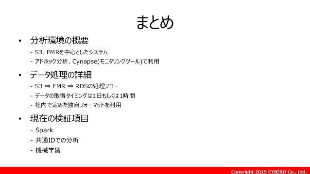 Copyright 2015 CYBIRD Co., Ltd. まとめ • 分析環境の概要 - S3、EMRを中心としたシステム - アドホック分析、Cynapse(モニタリングツール)で利用 • データ処理の詳細 - S3 ⇒ EMR ⇒ R...