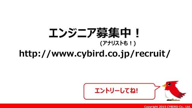 Copyright 2015 CYBIRD Co., Ltd. http://www.cybird.co.jp/recruit/ エントリーしてね! エンジニア募集中! (アナリストも!)