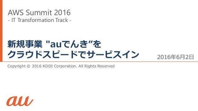 """Copyright © 2016 KDDI Corporation. All Rights Reserved 新規事業 """"auでんき""""を クラウドスピードでサービスイン 2016年6月2日 AWS Summit 2016 - IT Transf..."""
