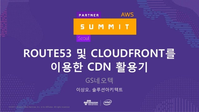 © 2017, Amazon Web Services, Inc. or its Affiliates. All rights reserved. 이상오, 솔루션아키텍트 ROUTE53 및 CLOUDFRONT를 이용한 CDN 활용기 G...