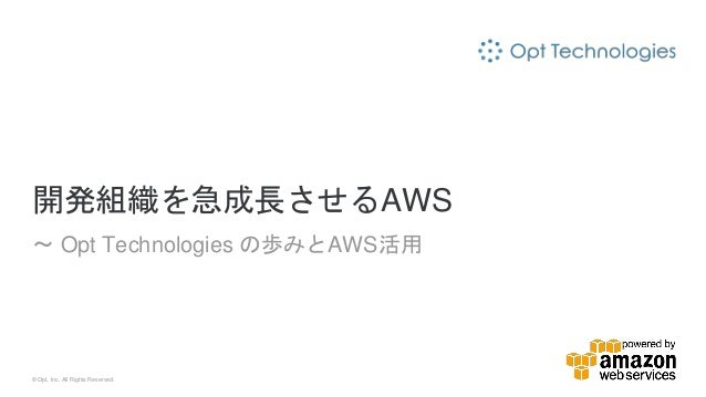 © Opt, Inc. All Rights Reserved. 開発組織を急成長させるAWS 〜 Opt Technologies の歩みとAWS活用