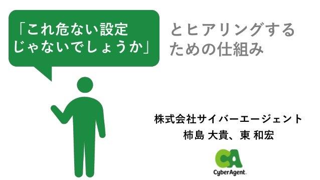 「これ危ない設定 じゃないでしょうか」 とヒアリングする ための仕組み 株式会社サイバーエージェント 柿島 大貴、東 和宏