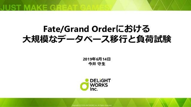 Copyright 2019 DELiGHTWORKS Inc. All Rights Reserved. Fate/Grand Orderにおける 大規模なデータベース移行と負荷試験 2019年6月14日 今井 守生