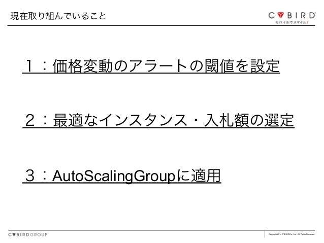 Copyright 2014 CYBIRD Co., Ltd. All Rights Reserved. 現在取り組んでいること 1:価格変動のアラートの閾値を設定 2:最適なインスタンス・入札額の選定 3:AutoScalingGroupに適用