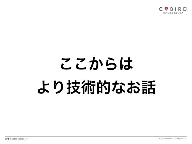 Copyright 2014 CYBIRD Co., Ltd. All Rights Reserved. ここからは! より技術的なお話