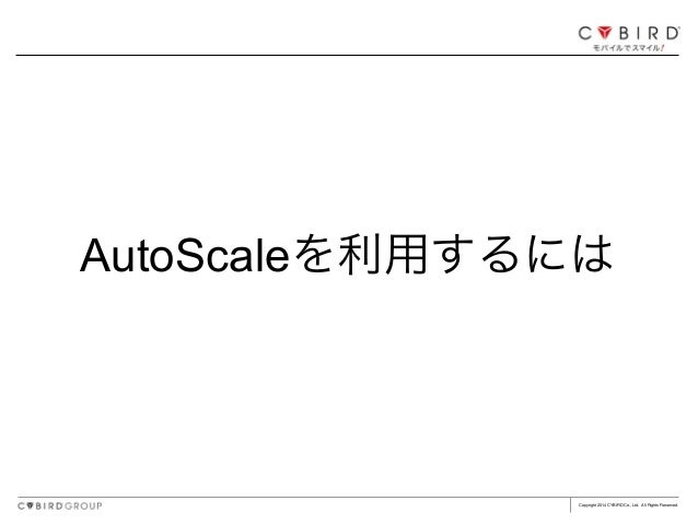 Copyright 2014 CYBIRD Co., Ltd. All Rights Reserved. AutoScaleを利用するには