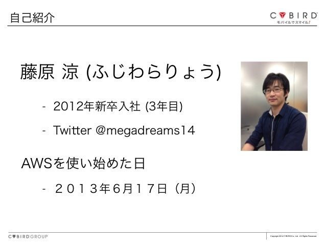 Copyright 2014 CYBIRD Co., Ltd. All Rights Reserved. 自己紹介 藤原 涼 (ふじわらりょう) - 2012年新卒入社 (3年目) - Twitter @megadreams14 AWSを使い始...