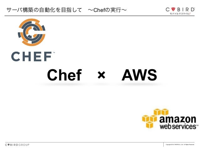 Copyright 2014 CYBIRD Co., Ltd. All Rights Reserved. Chef×AWS サーバ構築の自動化を目指して∼Chefの実行∼