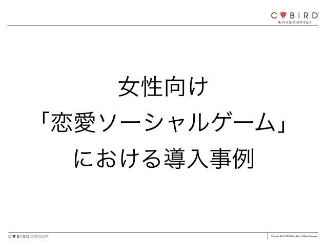 Copyright 2014 CYBIRD Co., Ltd. All Rights Reserved. 女性向け 「恋愛ソーシャルゲーム」 における導入事例