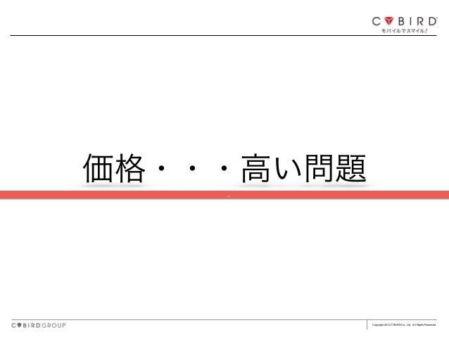 Copyright 2014 CYBIRD Co., Ltd. All Rights Reserved. 価格・・・高い問題 ç
