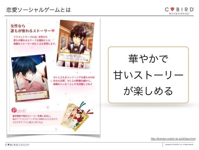 Copyright 2014 CYBIRD Co., Ltd. All Rights Reserved. 恋愛ソーシャルゲームとは 華やかで 甘いストーリー が楽しめる http://ikemen.cybird.ne.jp/of/play.ht...
