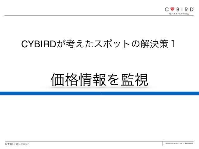 Copyright 2014 CYBIRD Co., Ltd. All Rights Reserved. 価格情報を監視 CYBIRDが考えたスポットの解決策1 ç