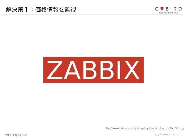 Copyright 2014 CYBIRD Co., Ltd. All Rights Reserved. 解決策1:価格情報を監視 http://www.zabbix.com/jp/img/logo/zabbix_logo_500x131.png