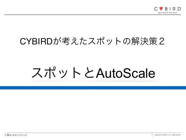 Copyright 2014 CYBIRD Co., Ltd. All Rights Reserved. スポットとAutoScale CYBIRDが考えたスポットの解決策2 ç