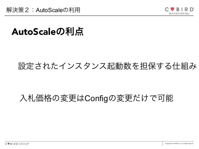 Copyright 2014 CYBIRD Co., Ltd. All Rights Reserved. 入札価格の変更はConfigの変更だけで可能 解決策2:AutoScaleの利用 AutoScaleの利点 設定されたインスタンス起動数を...