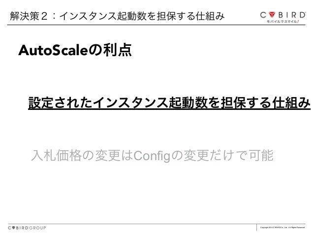 Copyright 2014 CYBIRD Co., Ltd. All Rights Reserved. 入札価格の変更はConfigの変更だけで可能 解決策2:インスタンス起動数を担保する仕組み AutoScaleの利点 設定されたインスタン...