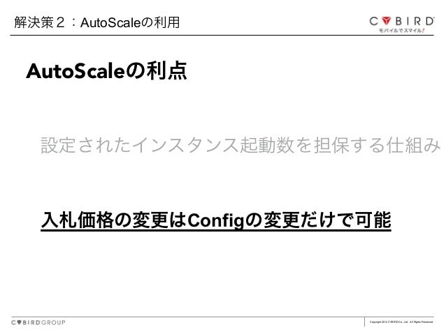 Copyright 2014 CYBIRD Co., Ltd. All Rights Reserved. 入札価格の変更はConfigの変更だけで可能 AutoScaleの利点 設定されたインスタンス起動数を担保する仕組み 解決策2:AutoS...