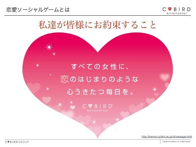 Copyright 2014 CYBIRD Co., Ltd. All Rights Reserved. 恋愛ソーシャルゲームとは http://ikemen.cybird.ne.jp/of/message.html 私達が皆様にお約束すること