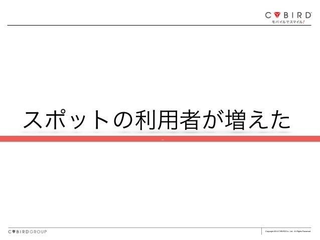 Copyright 2014 CYBIRD Co., Ltd. All Rights Reserved. スポットの利用者が増えた ç