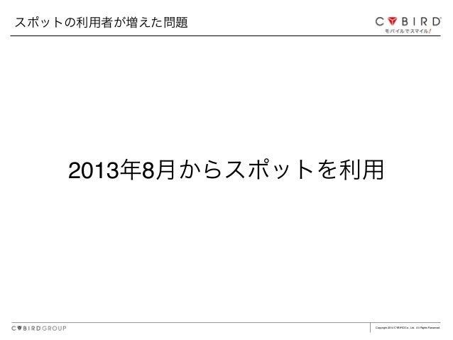 Copyright 2014 CYBIRD Co., Ltd. All Rights Reserved. 2013年8月からスポットを利用 スポットの利用者が増えた問題