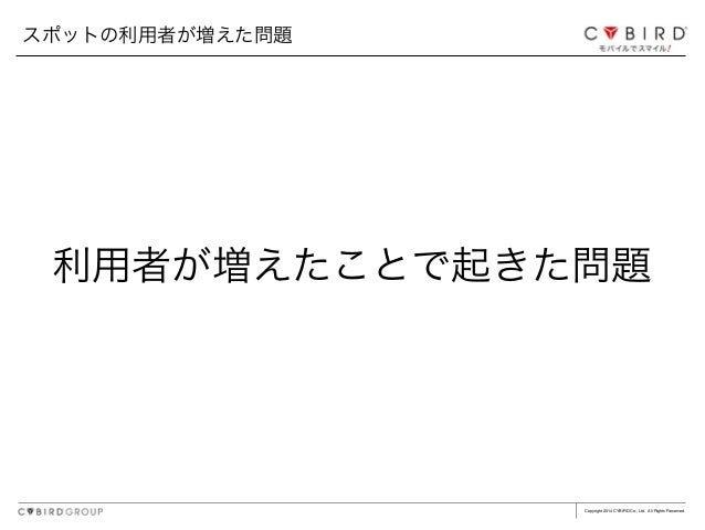 Copyright 2014 CYBIRD Co., Ltd. All Rights Reserved. 利用者が増えたことで起きた問題 スポットの利用者が増えた問題