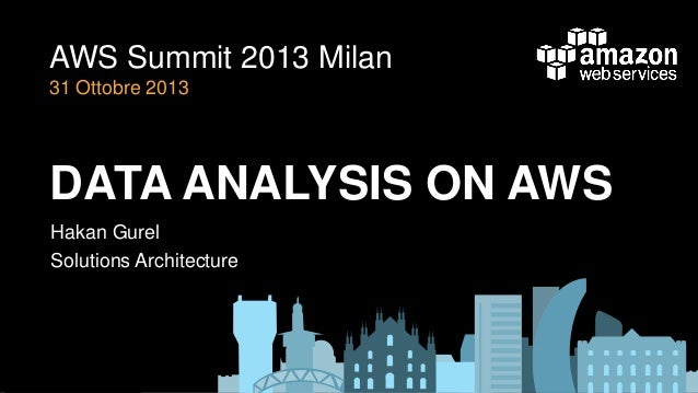 AWS Summit 2013 Milan 31 Ottobre 2013  DATA ANALYSIS ON AWS Hakan Gurel Solutions Architecture