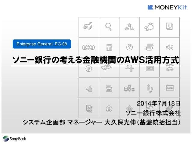 Enterprise General: EG-08  ソニー銀行の考える金融機関のAWS活用方式  2014年7月18日  ソニー銀行株式会社  システム企画部 マネージャー 大久保光伸(基盤統括担当)