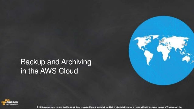 Backup and Archiving  in the AWS Cloud  © 2014 Amazon.com, Inc. and its affiliates. All rights reserved. May not be copied...