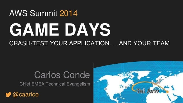 AWS Summit 2014  GAME DAYS  CRASH-TEST YOUR APPLICATION … AND YOUR TEAM  Carlos Conde  Chief EMEA Technical Evangelism  @c...
