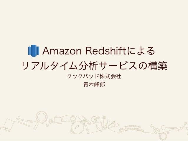 Amazon Redshiftによる リアルタイム分析サービスの構築 クックパッド株式会社 青木峰郎