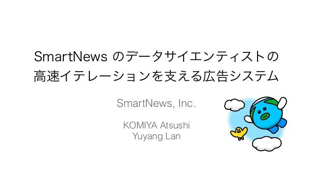SmartNews のデータサイエンティストの 高速イテレーションを支える広告システム SmartNews, Inc. KOMIYA Atsushi Yuyang Lan