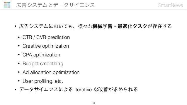 • 広告システムにおいても、様々な機械学習・最適化タスクが存在する • CTR / CVR prediction • Creative optimization • CPA optimization • Budget smoothing • A...