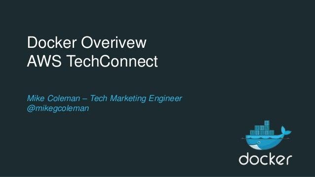 Docker Overivew AWS TechConnect Mike Coleman – Tech Marketing Engineer @mikegcoleman