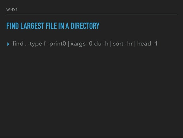 WHY? FIND LARGEST FILE IN A DIRECTORY ▸ find . -type f -print0   xargs -0 du -h   sort -hr   head -1