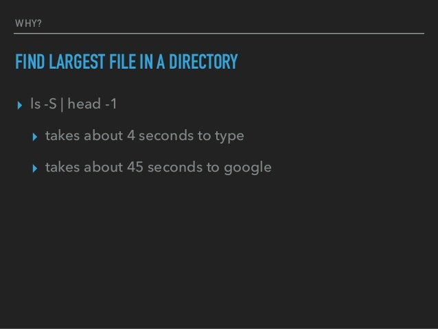 WHY? FIND LARGEST FILE IN A DIRECTORY ▸ ls -S   head -1 ▸ takes about 4 seconds to type ▸ takes about 45 seconds to google