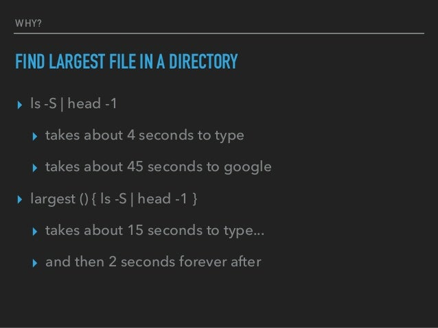 WHY? FIND LARGEST FILE IN A DIRECTORY ▸ ls -S   head -1 ▸ takes about 4 seconds to type ▸ takes about 45 seconds to google...