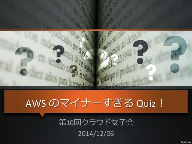 AWS  のマイナーすぎる  Quiz!   第10回クラウド⼥女女⼦子会   2014/12/06