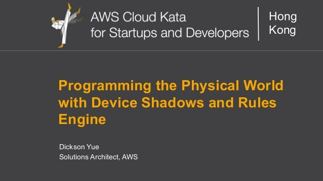 AWS Cloud Kata for Start-Ups and Developers Hong Kong Programming the Physical World with Device Shadows and Rules Engine ...