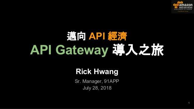 Rick Hwang Sr. Manager, 91APP July 28, 2018 1 邁向 API 經濟 API Gateway 導入之旅