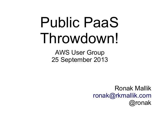 Public PaaS Throwdown! AWS User Group 25 September 2013 Ronak Mallik ronak@rkmallik.com @ronak