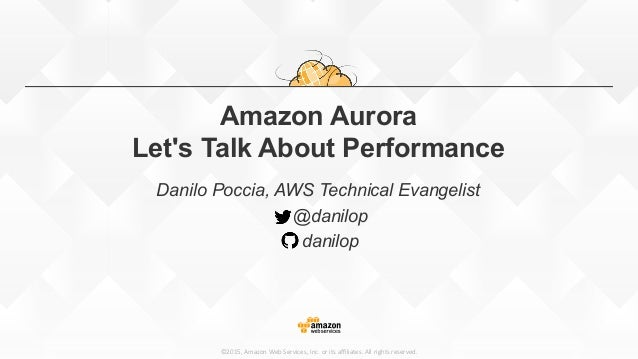 ©2015,  Amazon  Web  Services,  Inc.  or  its  affiliates.  All  rights  reserved. Amazon Aurora Let's Talk About Performanc...