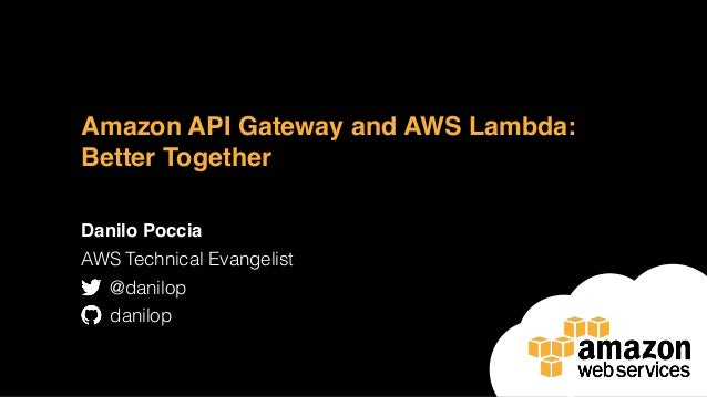Amazon API Gateway and AWS Lambda: Better Together Danilo Poccia AWS Technical Evangelist @danilop danilop