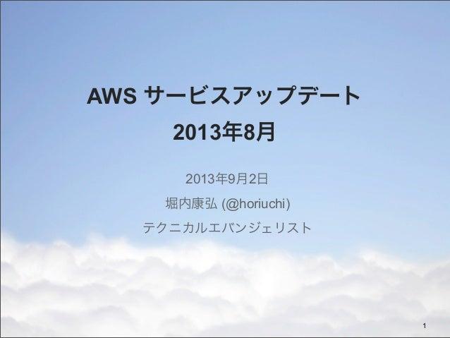 AWS サービスアップデート 2013年8月 2013年9月2日 堀内康弘 (@horiuchi) テクニカルエバンジェリスト 1