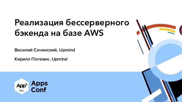 Реализация бессерверного бэкенда на базе AWS Василий Сочинский, Upmind Кирилл Потехин, Upmind