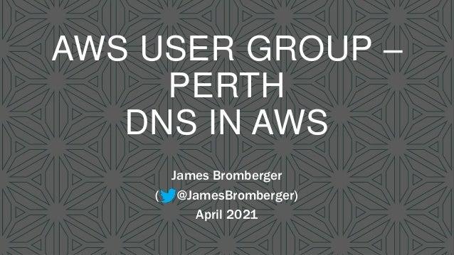 AWS USER GROUP – PERTH DNS IN AWS James Bromberger ( @JamesBromberger) April 2021
