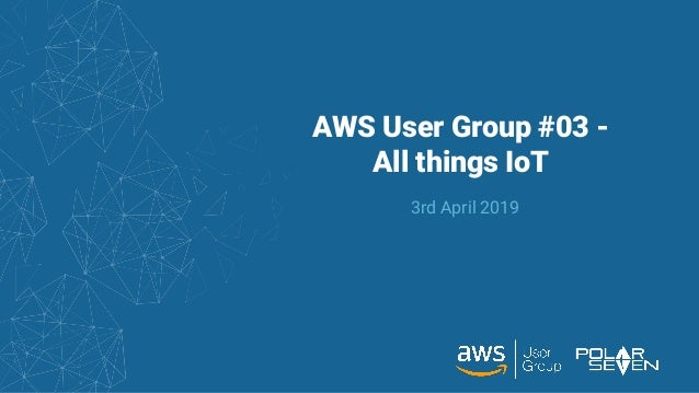 AWS User Group #03 - All things IoT 3rd April 2019
