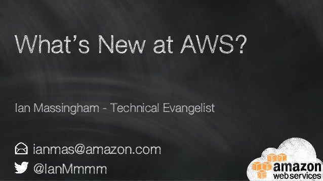 What's New at AWS? ianmas@amazon.com @IanMmmm Ian Massingham - Technical Evangelist