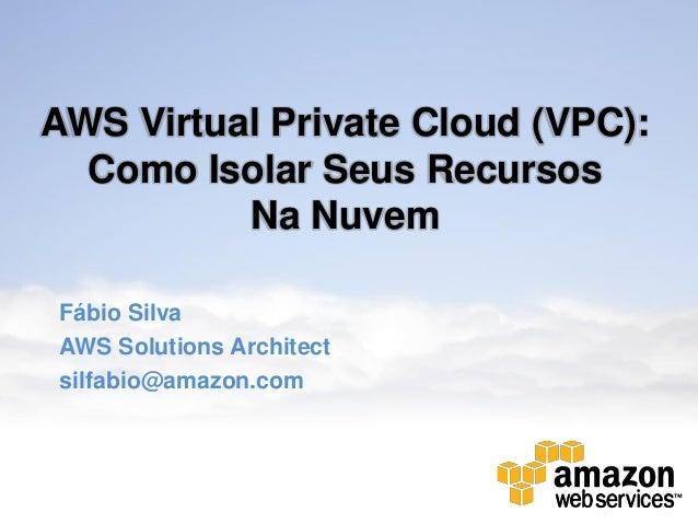 AWS Virtual Private Cloud (VPC): Como Isolar Seus Recursos Na Nuvem Fábio Silva AWS Solutions Architect silfabio@amazon.co...
