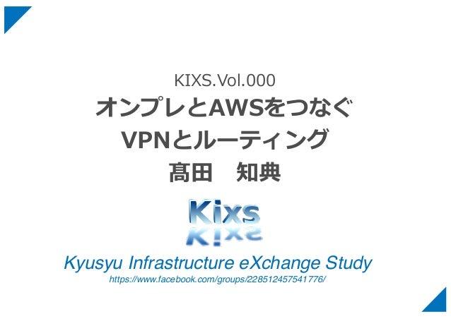 Kyusyu Infrastructure eXchange Study https://www.facebook.com/groups/228512457541776/ KIXS.Vol.000 オンプレとAWSをつなぐ VPNとルーティング...